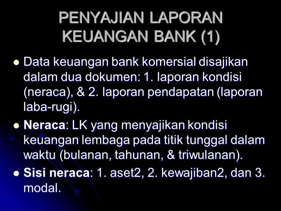 PENYAJIAN LAPORAN KEUANGAN BANK (1) Data keuangan bank komersial disajikan dalam dua dokumen: 1. laporan kondisi (neraca), & 2. laporan pendapatan (la