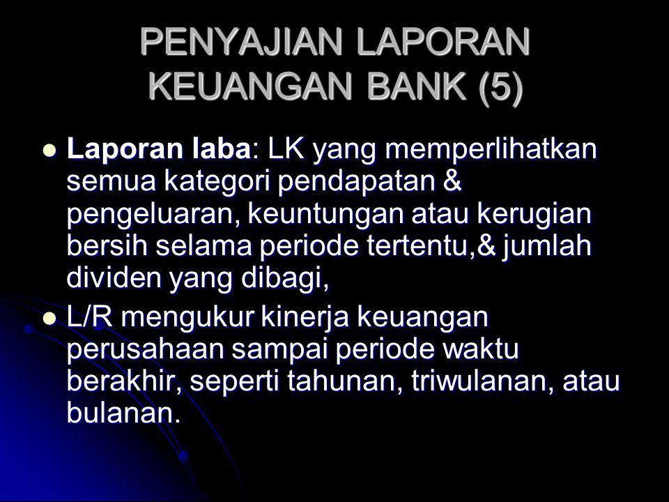 PENYAJIAN LAPORAN KEUANGAN BANK (5) Laporan laba: LK yang memperlihatkan semua kategori pendapatan & pengeluaran, keuntungan atau kerugian bersih selama periode tertentu,& jumlah dividen yang dibagi, Laporan laba: LK yang memperlihatkan semua kategori pendapatan & pengeluaran, keuntungan atau kerugian bersih selama periode tertentu,& jumlah dividen yang dibagi, L/R mengukur kinerja keuangan perusahaan sampai periode waktu berakhir, seperti tahunan, triwulanan, atau bulanan.