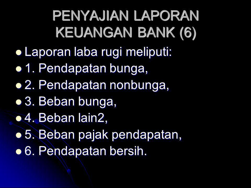 PENYAJIAN LAPORAN KEUANGAN BANK (6) Laporan laba rugi meliputi: Laporan laba rugi meliputi: 1. Pendapatan bunga, 1. Pendapatan bunga, 2. Pendapatan no