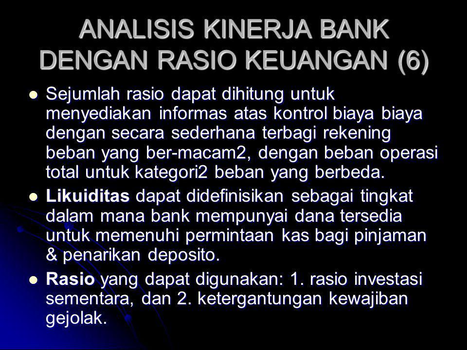 ANALISIS KINERJA BANK DENGAN RASIO KEUANGAN (6) Sejumlah rasio dapat dihitung untuk menyediakan informas atas kontrol biaya biaya dengan secara sederhana terbagi rekening beban yang ber-macam2, dengan beban operasi total untuk kategori2 beban yang berbeda.