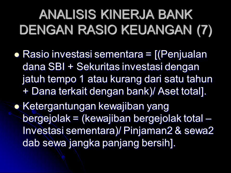 ANALISIS KINERJA BANK DENGAN RASIO KEUANGAN (7) Rasio investasi sementara = [(Penjualan dana SBI + Sekuritas investasi dengan jatuh tempo 1 atau kurang dari satu tahun + Dana terkait dengan bank)/ Aset total].