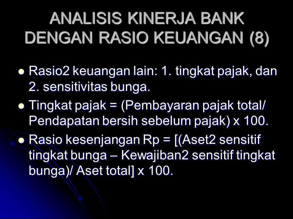 ANALISIS KINERJA BANK DENGAN RASIO KEUANGAN (8) Rasio2 keuangan lain: 1. tingkat pajak, dan 2. sensitivitas bunga. Rasio2 keuangan lain: 1. tingkat pa