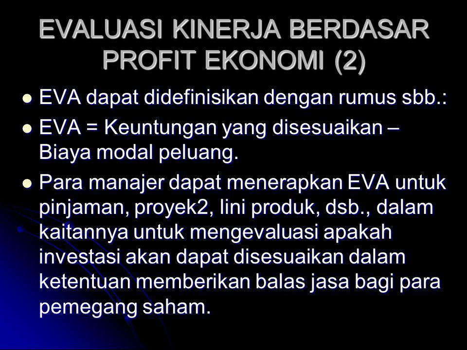 EVALUASI KINERJA BERDASAR PROFIT EKONOMI (2) EVA dapat didefinisikan dengan rumus sbb.: EVA dapat didefinisikan dengan rumus sbb.: EVA = Keuntungan yang disesuaikan – Biaya modal peluang.
