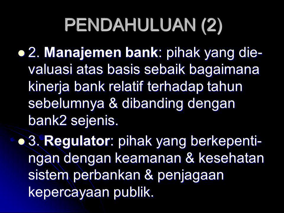 PENDAHULUAN (2) 2. Manajemen bank: pihak yang die- valuasi atas basis sebaik bagaimana kinerja bank relatif terhadap tahun sebelumnya & dibanding deng