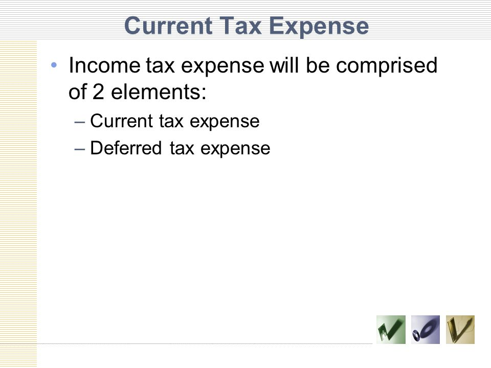 Current Tax Expense Income tax expense will be comprised of 2 elements: –Current tax expense –Deferred tax expense