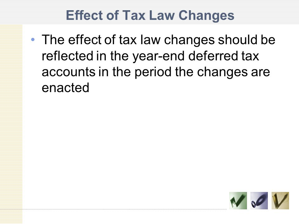 Effect of Tax Law Changes The effect of tax law changes should be reflected in the year-end deferred tax accounts in the period the changes are enacte