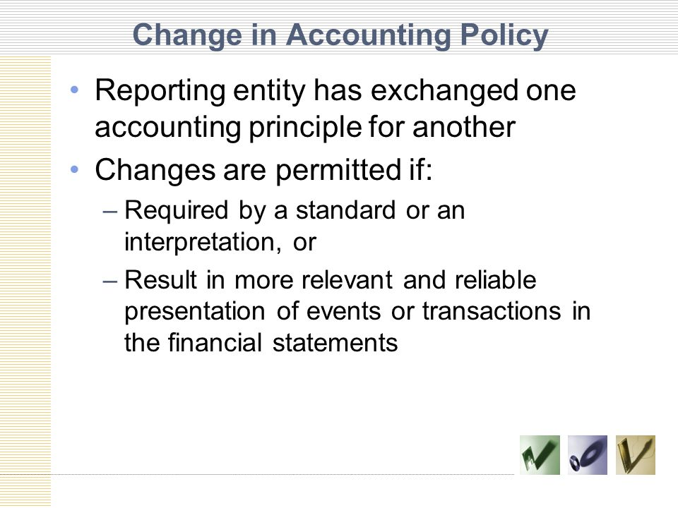 Change in Accounting Policy Reporting entity has exchanged one accounting principle for another Changes are permitted if: –Required by a standard or a
