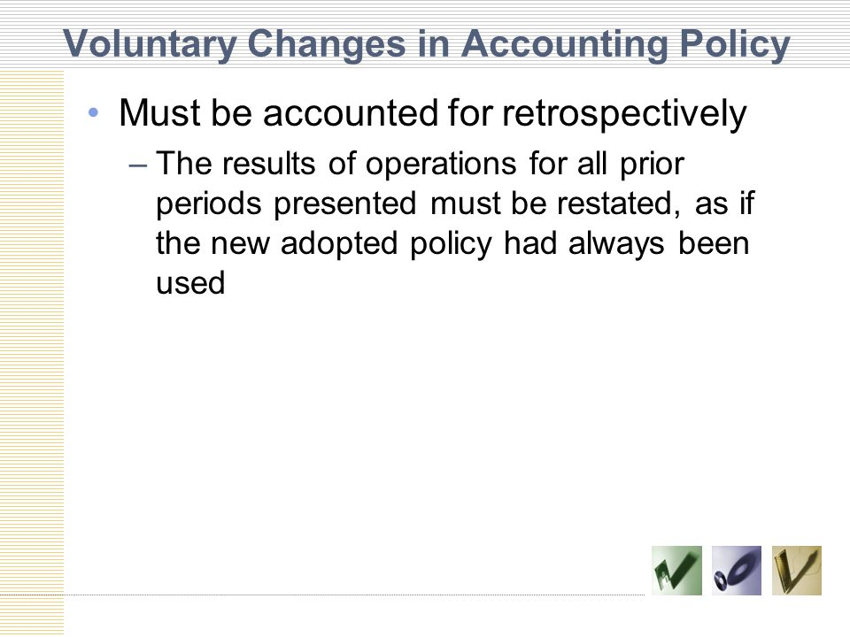Voluntary Changes in Accounting Policy Must be accounted for retrospectively –The results of operations for all prior periods presented must be restat