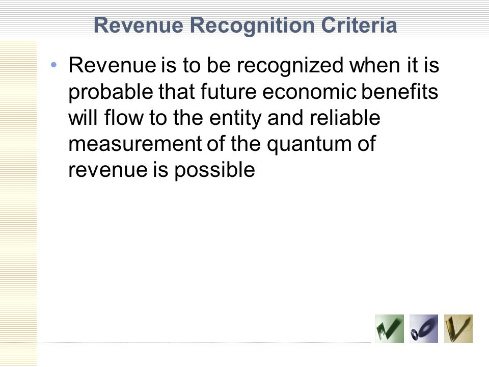 Revenue Recognition Criteria Revenue is to be recognized when it is probable that future economic benefits will flow to the entity and reliable measur