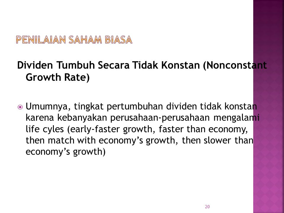 Dividen Tumbuh Secara Tidak Konstan (Nonconstant Growth Rate)  Umumnya, tingkat pertumbuhan dividen tidak konstan karena kebanyakan perusahaan-perusahaan mengalami life cyles (early-faster growth, faster than economy, then match with economy's growth, then slower than economy's growth) 20