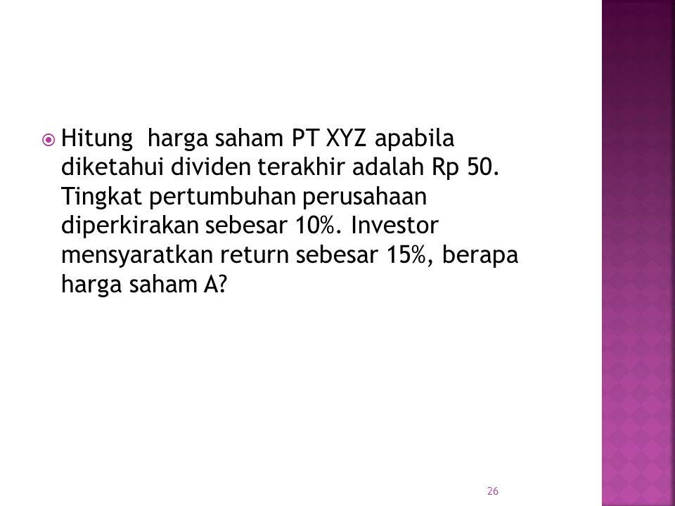  Hitung harga saham PT XYZ apabila diketahui dividen terakhir adalah Rp 50. Tingkat pertumbuhan perusahaan diperkirakan sebesar 10%. Investor mensyar