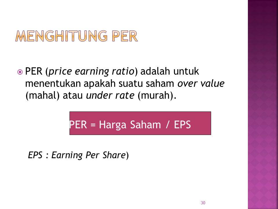  PER (price earning ratio) adalah untuk menentukan apakah suatu saham over value (mahal) atau under rate (murah). PER = Harga Saham / EPS EPS : Earni