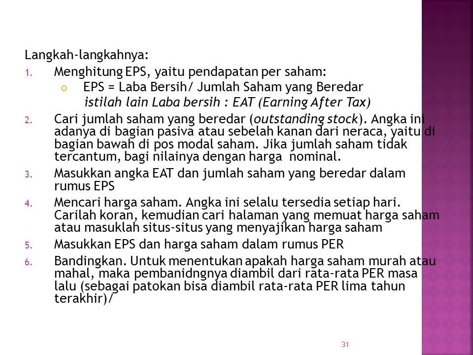 Langkah-langkahnya: 1. Menghitung EPS, yaitu pendapatan per saham: EPS = Laba Bersih/ Jumlah Saham yang Beredar istilah lain Laba bersih : EAT (Earnin