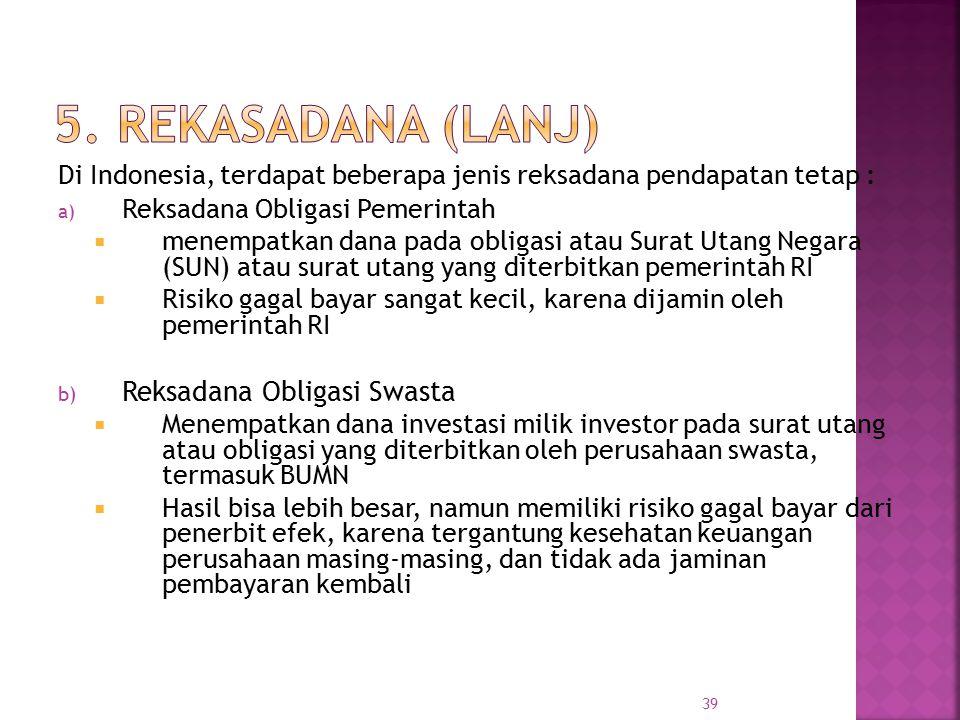 39 Di Indonesia, terdapat beberapa jenis reksadana pendapatan tetap : a) Reksadana Obligasi Pemerintah  menempatkan dana pada obligasi atau Surat Uta
