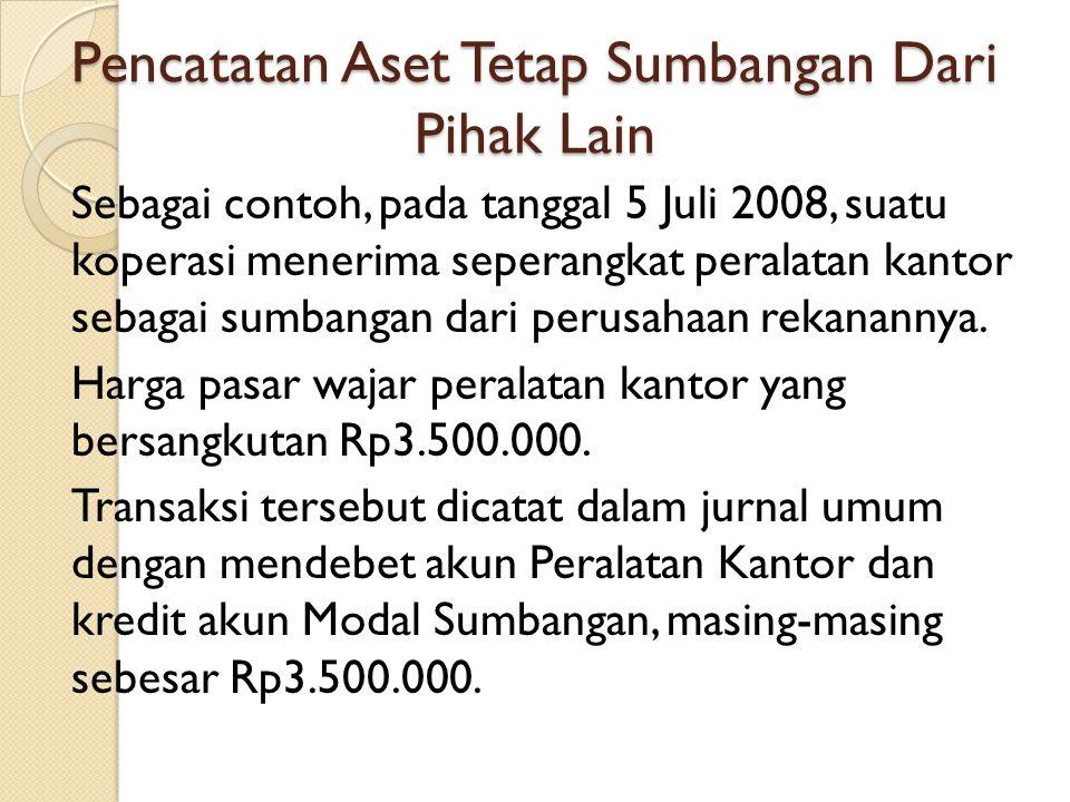 Pencatatan Aset Tetap Sumbangan Dari Pihak Lain Sebagai contoh, pada tanggal 5 Juli 2008, suatu koperasi menerima seperangkat peralatan kantor sebagai
