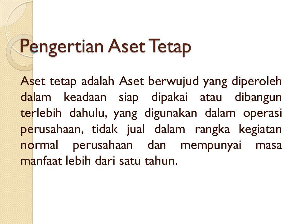 Pengertian Aset Tetap Aset tetap adalah Aset berwujud yang diperoleh dalam keadaan siap dipakai atau dibangun terlebih dahulu, yang digunakan dalam op