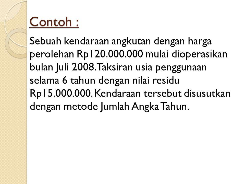 Contoh : Sebuah kendaraan angkutan dengan harga perolehan Rp120.000.000 mulai dioperasikan bulan Juli 2008. Taksiran usia penggunaan selama 6 tahun de