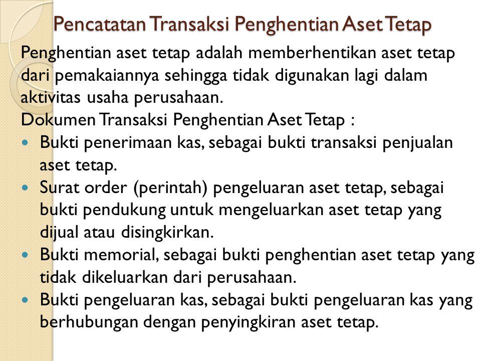 Pencatatan Transaksi Penghentian Aset Tetap Penghentian aset tetap adalah memberhentikan aset tetap dari pemakaiannya sehingga tidak digunakan lagi da