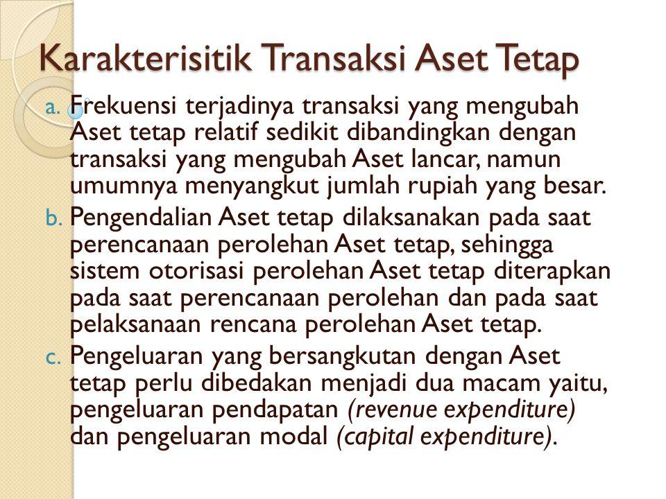 Karakterisitik Transaksi Aset Tetap a. Frekuensi terjadinya transaksi yang mengubah Aset tetap relatif sedikit dibandingkan dengan transaksi yang meng