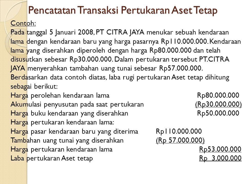 Pencatatan Transaksi Pertukaran Aset Tetap Contoh: Pada tanggal 5 Januari 2008, PT CITRA JAYA menukar sebuah kendaraan lama dengan kendaraan baru yang