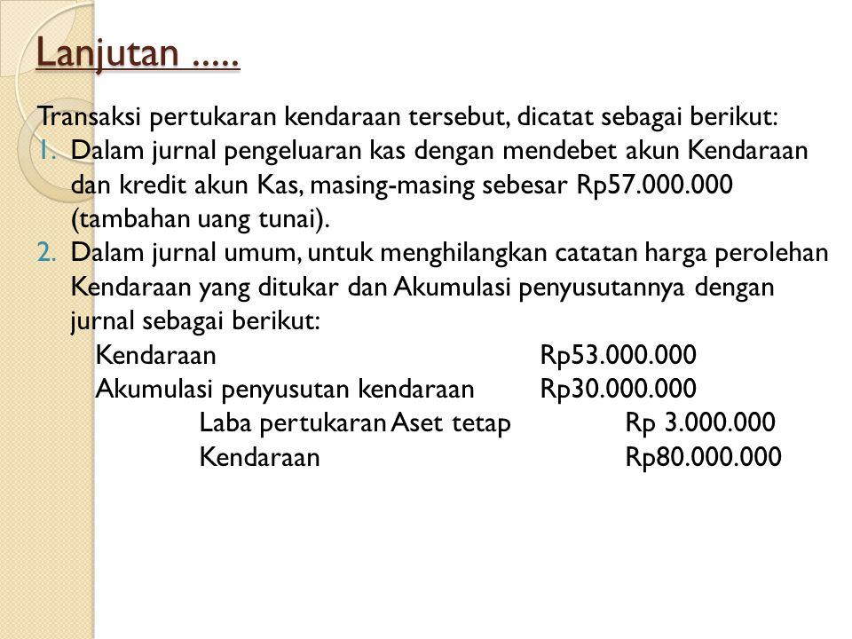 Lanjutan..... Transaksi pertukaran kendaraan tersebut, dicatat sebagai berikut: 1.Dalam jurnal pengeluaran kas dengan mendebet akun Kendaraan dan kred