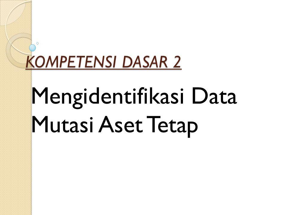KOMPETENSI DASAR 2 Mengidentifikasi Data Mutasi Aset Tetap