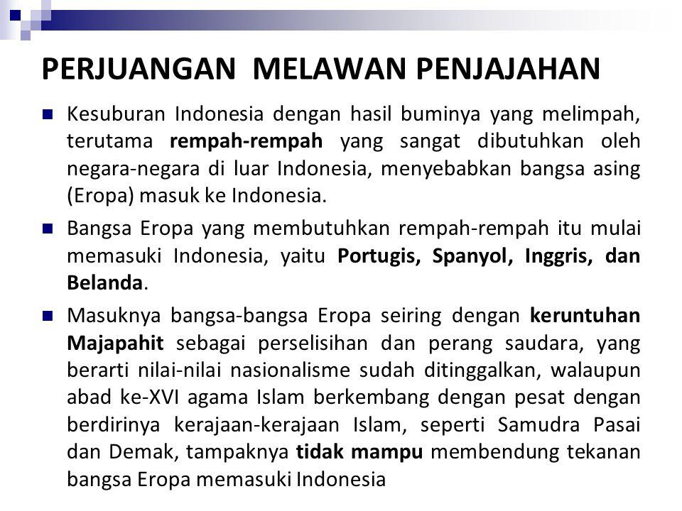 PERJUANGAN MELAWAN PENJAJAHAN Kesuburan Indonesia dengan hasil buminya yang melimpah, terutama rempah-rempah yang sangat dibutuhkan oleh negara-negara di luar Indonesia, menyebabkan bangsa asing (Eropa) masuk ke Indonesia.