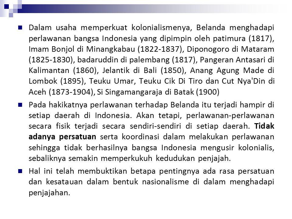Dalam usaha memperkuat kolonialismenya, Belanda menghadapi perlawanan bangsa Indonesia yang dipimpin oleh patimura (1817), Imam Bonjol di Minangkabau (1822-1837), Diponogoro di Mataram (1825-1830), badaruddin di palembang (1817), Pangeran Antasari di Kalimantan (1860), Jelantik di Bali (1850), Anang Agung Made di Lombok (1895), Teuku Umar, Teuku Cik Di Tiro dan Cut Nya Din di Aceh (1873-1904), Si Singamangaraja di Batak (1900) Pada hakikatnya perlawanan terhadap Belanda itu terjadi hampir di setiap daerah di Indonesia.