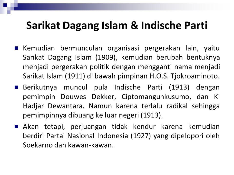 Sarikat Dagang Islam & Indische Parti Kemudian bermunculan organisasi pergerakan lain, yaitu Sarikat Dagang Islam (1909), kemudian berubah bentuknya menjadi pergerakan politik dengan mengganti nama menjadi Sarikat Islam (1911) di bawah pimpinan H.O.S.