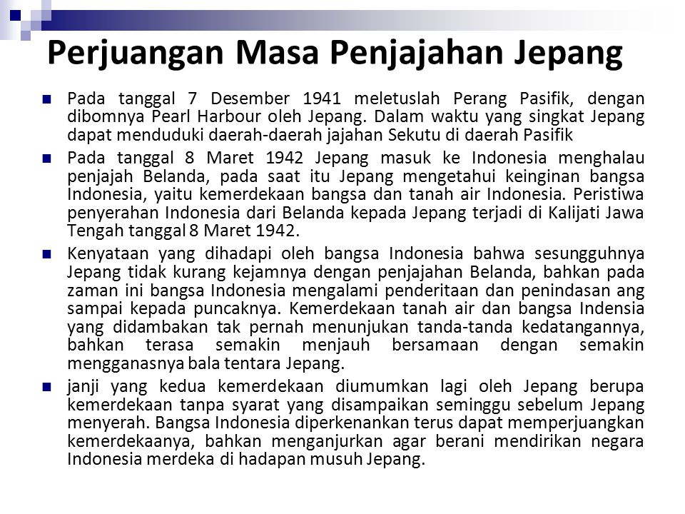 Perjuangan Masa Penjajahan Jepang Pada tanggal 7 Desember 1941 meletuslah Perang Pasifik, dengan dibomnya Pearl Harbour oleh Jepang. Dalam waktu yang