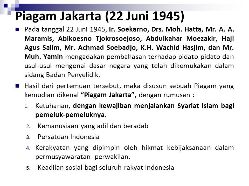 Piagam Jakarta (22 Juni 1945) Pada tanggal 22 Juni 1945, Ir. Soekarno, Drs. Moh. Hatta, Mr. A. A. Maramis, Abikoesno Tjokrosoejoso, Abdulkahar Moezaki