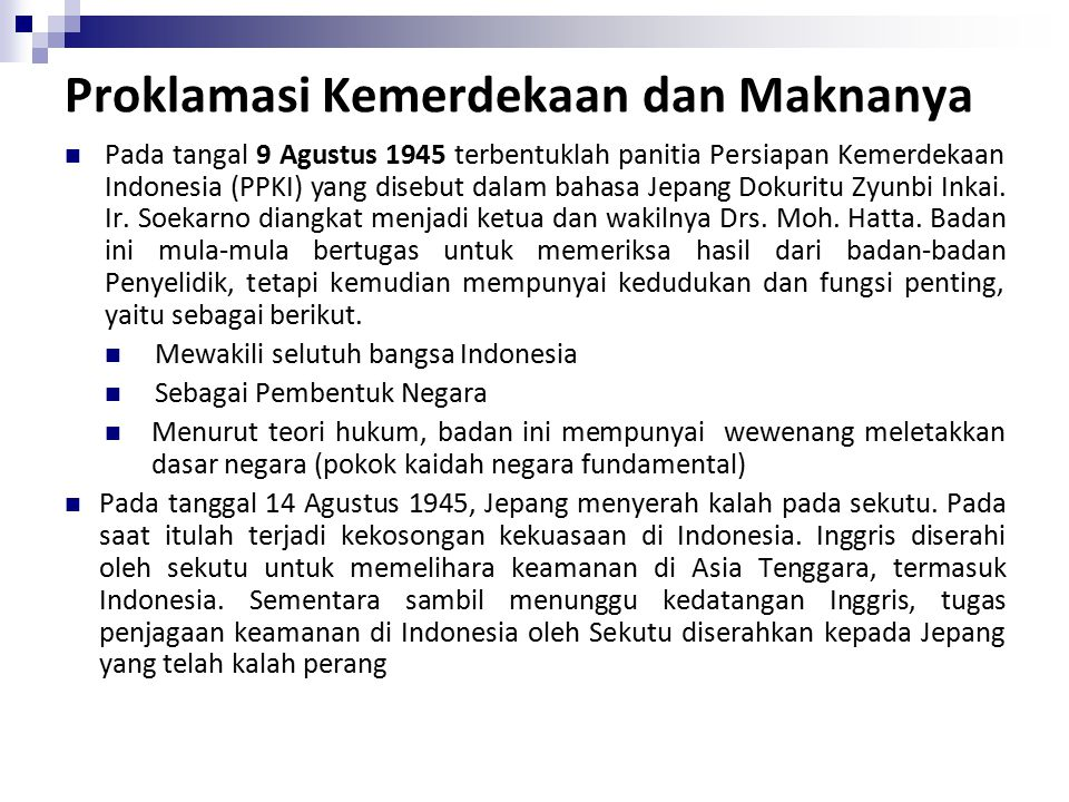 Proklamasi Kemerdekaan dan Maknanya Pada tangal 9 Agustus 1945 terbentuklah panitia Persiapan Kemerdekaan Indonesia (PPKI) yang disebut dalam bahasa Jepang Dokuritu Zyunbi Inkai.