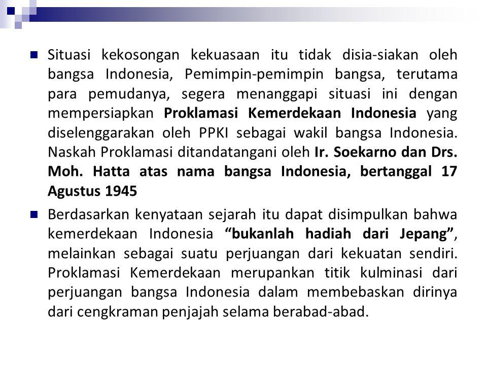 Situasi kekosongan kekuasaan itu tidak disia-siakan oleh bangsa Indonesia, Pemimpin-pemimpin bangsa, terutama para pemudanya, segera menanggapi situasi ini dengan mempersiapkan Proklamasi Kemerdekaan Indonesia yang diselenggarakan oleh PPKI sebagai wakil bangsa Indonesia.