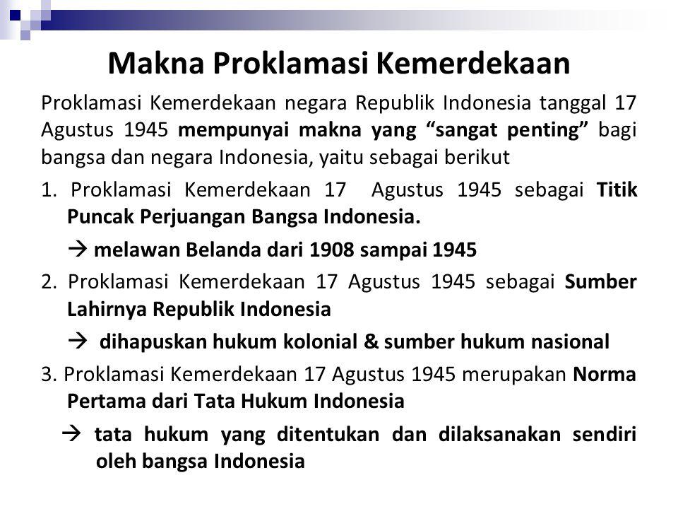 Makna Proklamasi Kemerdekaan Proklamasi Kemerdekaan negara Republik Indonesia tanggal 17 Agustus 1945 mempunyai makna yang sangat penting bagi bangsa dan negara Indonesia, yaitu sebagai berikut 1.