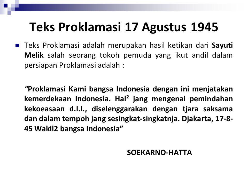 Teks Proklamasi 17 Agustus 1945 Teks Proklamasi adalah merupakan hasil ketikan dari Sayuti Melik salah seorang tokoh pemuda yang ikut andil dalam persiapan Proklamasi adalah : Proklamasi Kami bangsa Indonesia dengan ini menjatakan kemerdekaan Indonesia.