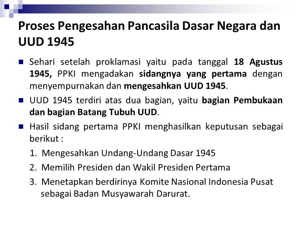 Proses Pengesahan Pancasila Dasar Negara dan UUD 1945 Sehari setelah proklamasi yaitu pada tanggal 18 Agustus 1945, PPKI mengadakan sidangnya yang pertama dengan menyempurnakan dan mengesahkan UUD 1945.