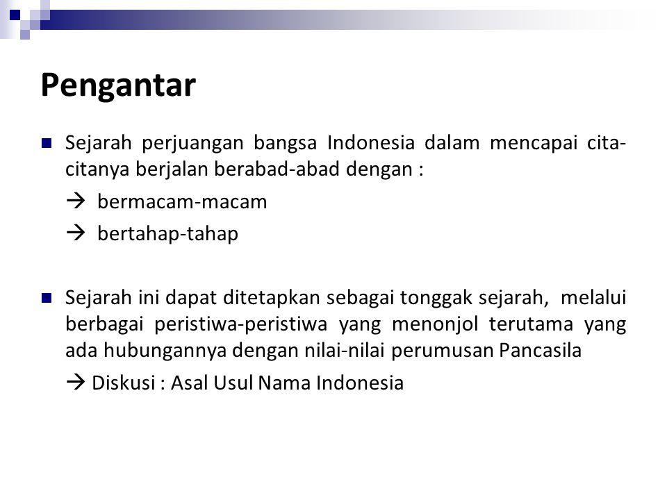 Pengantar Sejarah perjuangan bangsa Indonesia dalam mencapai cita- citanya berjalan berabad-abad dengan :  bermacam-macam  bertahap-tahap Sejarah ini dapat ditetapkan sebagai tonggak sejarah, melalui berbagai peristiwa-peristiwa yang menonjol terutama yang ada hubungannya dengan nilai-nilai perumusan Pancasila  Diskusi : Asal Usul Nama Indonesia