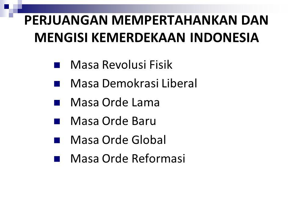 PERJUANGAN MEMPERTAHANKAN DAN MENGISI KEMERDEKAAN INDONESIA Masa Revolusi Fisik Masa Demokrasi Liberal Masa Orde Lama Masa Orde Baru Masa Orde Global Masa Orde Reformasi