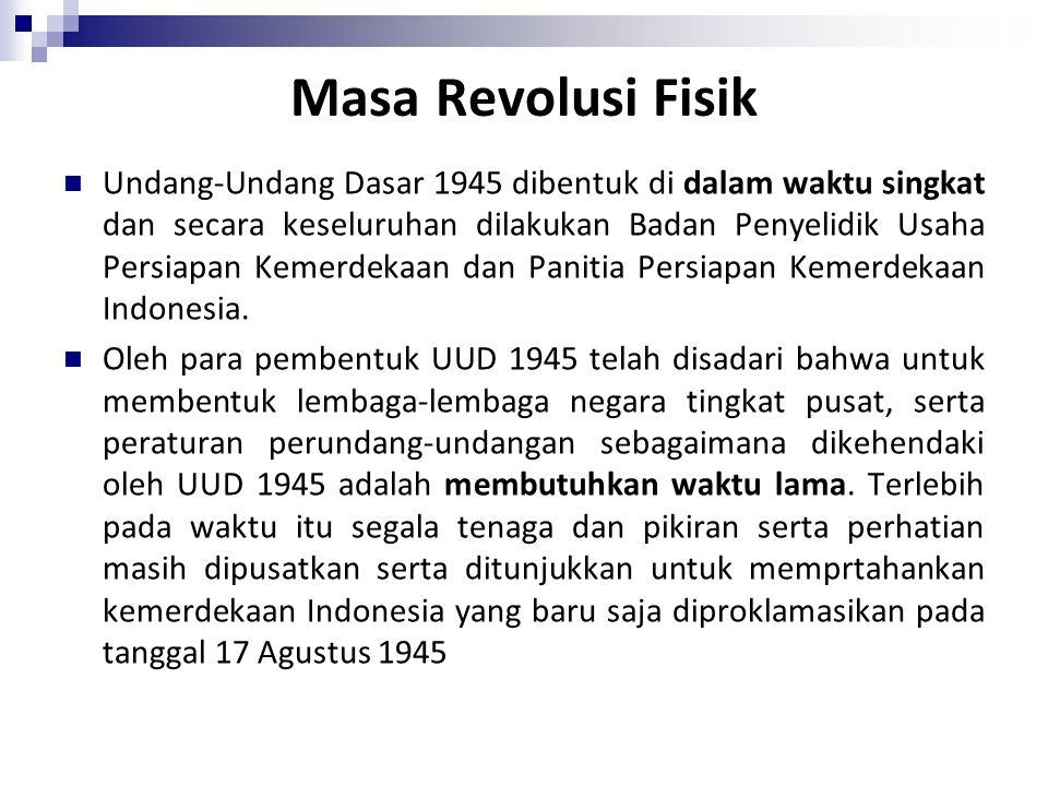 Masa Revolusi Fisik Undang-Undang Dasar 1945 dibentuk di dalam waktu singkat dan secara keseluruhan dilakukan Badan Penyelidik Usaha Persiapan Kemerdekaan dan Panitia Persiapan Kemerdekaan Indonesia.