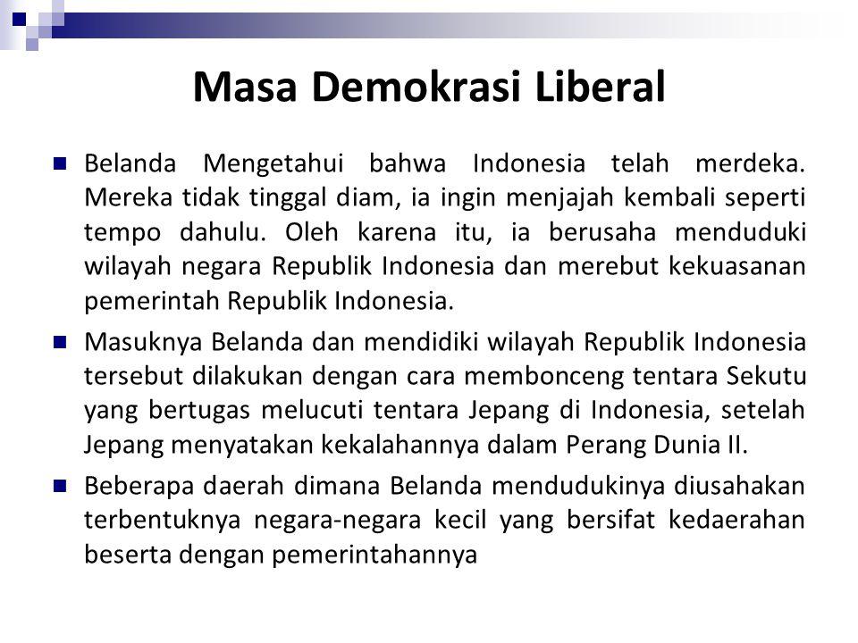 Masa Demokrasi Liberal Belanda Mengetahui bahwa Indonesia telah merdeka. Mereka tidak tinggal diam, ia ingin menjajah kembali seperti tempo dahulu. Ol