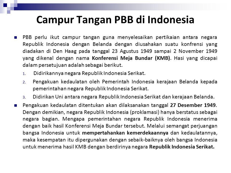 PBB perlu ikut campur tangan guna menyelesaikan pertikaian antara negara Republik Indonesia dengan Belanda dengan diusahakan suatu konfrensi yang diadakan di Den Haag pada tanggal 23 Agustus 1949 sampai 2 November 1949 yang dikenal dengan nama Konferensi Meja Bundar (KMB).