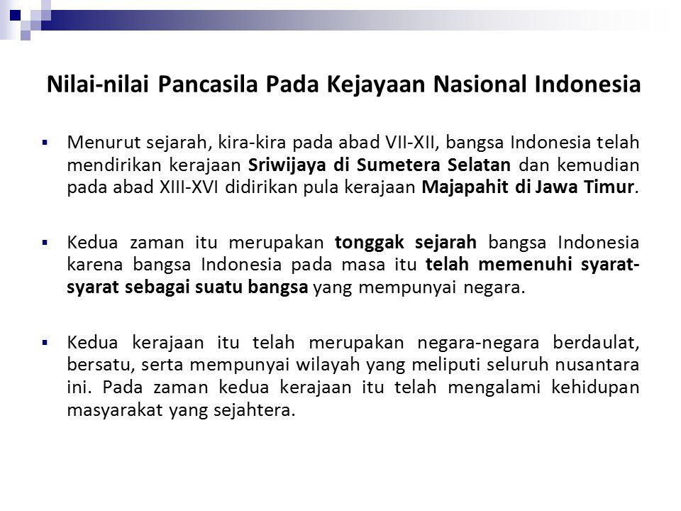 Nilai-nilai Pancasila Pada Kejayaan Nasional Indonesia  Menurut sejarah, kira-kira pada abad VII-XII, bangsa Indonesia telah mendirikan kerajaan Sriwijaya di Sumetera Selatan dan kemudian pada abad XIII-XVI didirikan pula kerajaan Majapahit di Jawa Timur.