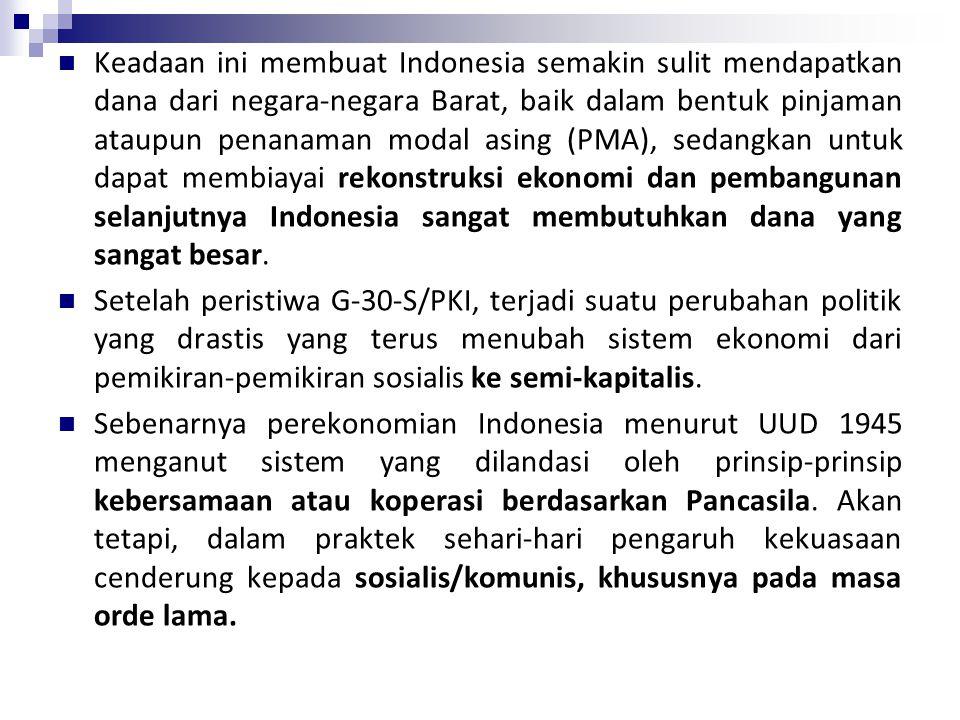 Keadaan ini membuat Indonesia semakin sulit mendapatkan dana dari negara-negara Barat, baik dalam bentuk pinjaman ataupun penanaman modal asing (PMA), sedangkan untuk dapat membiayai rekonstruksi ekonomi dan pembangunan selanjutnya Indonesia sangat membutuhkan dana yang sangat besar.