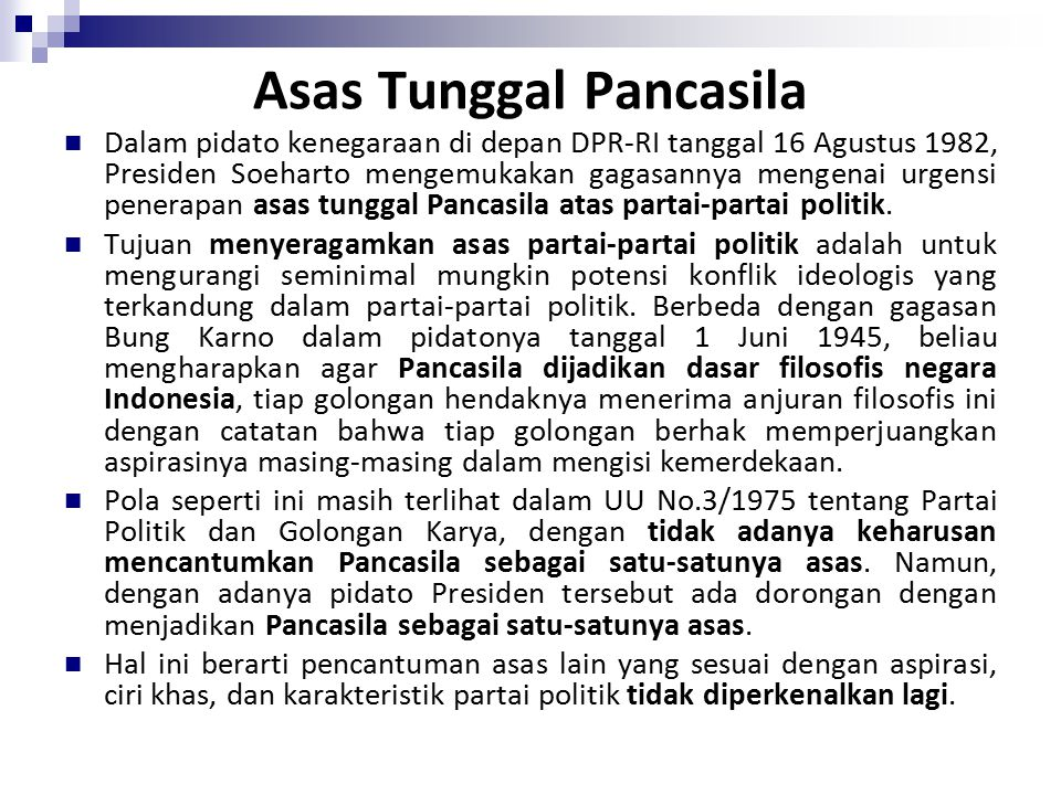 Asas Tunggal Pancasila Dalam pidato kenegaraan di depan DPR-RI tanggal 16 Agustus 1982, Presiden Soeharto mengemukakan gagasannya mengenai urgensi penerapan asas tunggal Pancasila atas partai-partai politik.