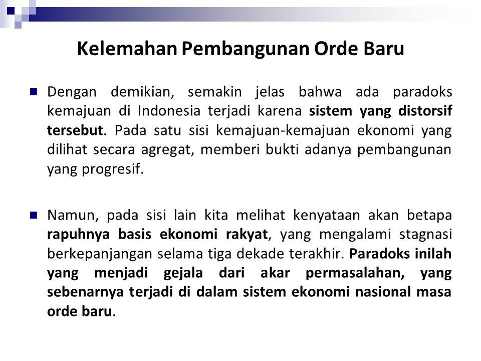 Kelemahan Pembangunan Orde Baru Dengan demikian, semakin jelas bahwa ada paradoks kemajuan di Indonesia terjadi karena sistem yang distorsif tersebut.