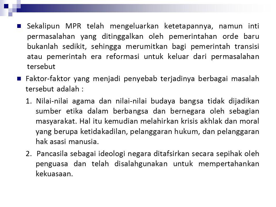 Sekalipun MPR telah mengeluarkan ketetapannya, namun inti permasalahan yang ditinggalkan oleh pemerintahan orde baru bukanlah sedikit, sehingga merumitkan bagi pemerintah transisi atau pemerintah era reformasi untuk keluar dari permasalahan tersebut Faktor-faktor yang menjadi penyebab terjadinya berbagai masalah tersebut adalah : 1.