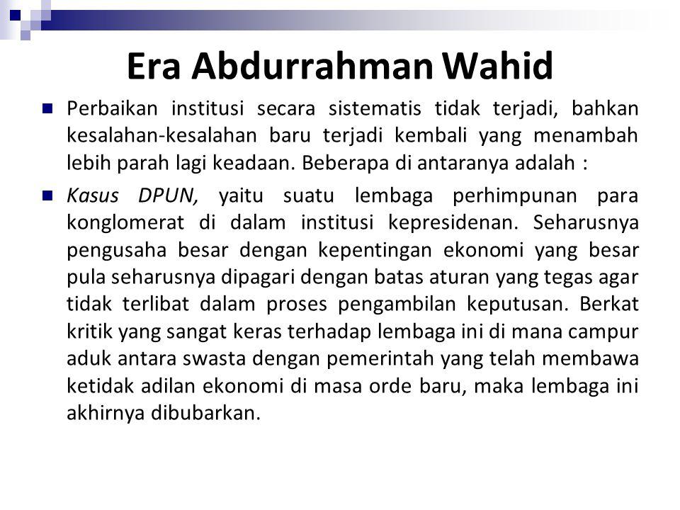 Era Abdurrahman Wahid Perbaikan institusi secara sistematis tidak terjadi, bahkan kesalahan-kesalahan baru terjadi kembali yang menambah lebih parah lagi keadaan.