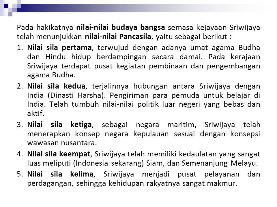 Pada hakikatnya nilai-nilai budaya bangsa semasa kejayaan Sriwijaya telah menunjukkan nilai-nilai Pancasila, yaitu sebagai berikut : 1.Nilai sila pertama, terwujud dengan adanya umat agama Budha dan Hindu hidup berdampingan secara damai.