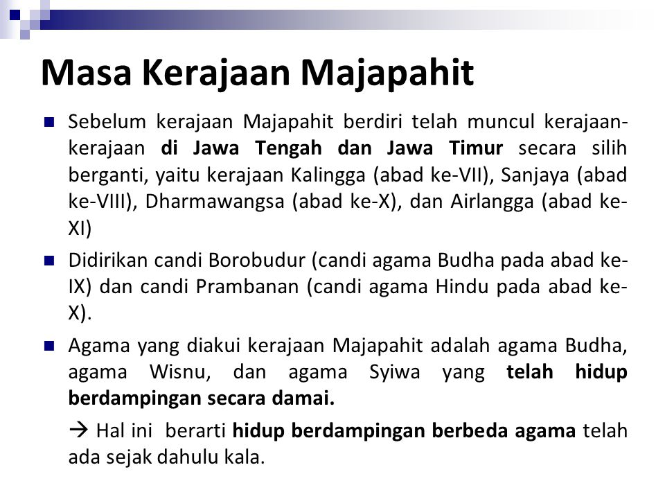 Masa Kerajaan Majapahit Sebelum kerajaan Majapahit berdiri telah muncul kerajaan- kerajaan di Jawa Tengah dan Jawa Timur secara silih berganti, yaitu kerajaan Kalingga (abad ke-VII), Sanjaya (abad ke-VIII), Dharmawangsa (abad ke-X), dan Airlangga (abad ke- XI) Didirikan candi Borobudur (candi agama Budha pada abad ke- IX) dan candi Prambanan (candi agama Hindu pada abad ke- X).