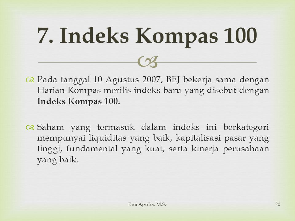   Pada tanggal 10 Agustus 2007, BEJ bekerja sama dengan Harian Kompas merilis indeks baru yang disebut dengan Indeks Kompas 100.  Saham yang termas